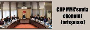 CHP MYK'sında ekonomi tartışması!