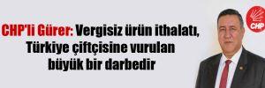 CHP'li Gürer: Vergisiz ürün ithalatı, Türkiye çiftçisine vurulan büyük bir darbedir