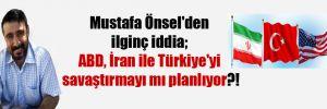 Mustafa Önsel'den ilginç iddia; ABD, İran ile Türkiye'yi savaştırmayı mı planlıyor?!