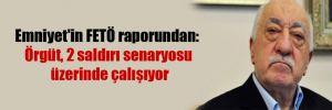 Emniyet'in FETÖ raporundan: Örgüt, 2 saldırı senaryosu üzerinde çalışıyor