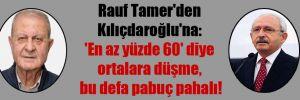 Rauf Tamer'den Kılıçdaroğlu'na: 'En az yüzde 60′ diye ortalara düşme, bu defa pabuç pahalı!