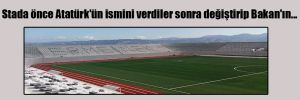 Stada önce Atatürk'ün ismini verdiler sonra değiştirip Bakan'ın…