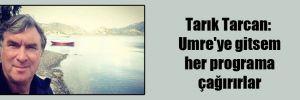 Tarık Tarcan: Umre'ye gitsem her programa çağırırlar