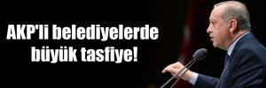 AKP'li belediyelerde büyük tasfiye!