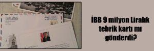 İBB 9 milyon Liralık tebrik kartı mı gönderdi?