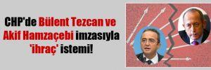 CHP'de Bülent Tezcan ve Akif Hamzaçebi imzasıyla 'ihraç' istemi!