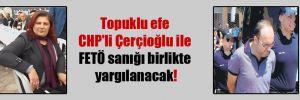 Topuklu efe CHP'li Çerçioğlu ile FETÖ sanığı birlikte yargılanacak!