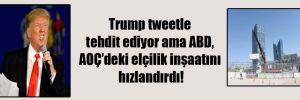 Trump tweetle tehdit ediyor ama ABD, AOÇ'deki elçilik inşaatını hızlandırdı!