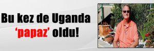 Bu kez de Uganda 'papaz' oldu!