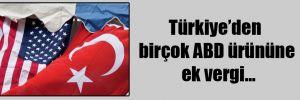 Türkiye'den birçok ABD ürününe ek vergi…