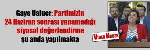 Gaye Usluer: Partimizin 24 Haziran sonrası yapamadığı siyasal değerlendirme şu anda yapılmakta