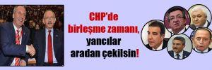 CHP'de birleşme zamanı, yancılar aradan çekilsin!