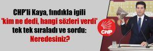 CHP'li Kaya, fındıkla igili 'kim ne dedi, hangi sözleri verdi' tek tek sıraladı ve sordu: Neredesiniz?