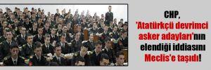 CHP, 'Atatürkçü devrimci asker adayları'nın elendiği iddiasını Meclis'e taşıdı!