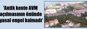 'Antik kente AVM açılmasının önünde yasal engel kalmadı'
