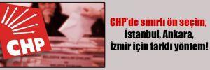 CHP'de sınırlı ön seçim, İstanbul, Ankara, İzmir için farklı yöntem!