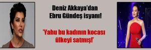 Deniz Akkaya'dan Ebru Gündeş isyanı!