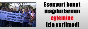 Esenyurt konut mağdurlarının eylemine izin verilmedi