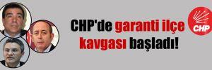 CHP'de garanti ilçe kavgası başladı!