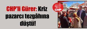 CHP'li Gürer: Kriz pazarcı tezgâhına düştü!