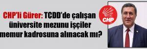 CHP'li Gürer: TCDD'de çalışan üniversite mezunu işçiler memur kadrosuna alınacak mı?