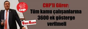 CHP'li Gürer: Tüm kamu çalışanlarına 3600 ek gösterge verilmeli