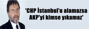 'CHP İstanbul'u alamazsa AKP'yi kimse yıkamaz'