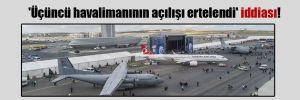 'Üçüncü havalimanının açılışı ertelendi' iddiası!