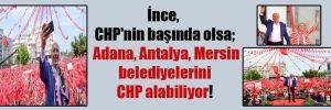 İnce, CHP'nin başında olsa; Adana, Antalya, Mersin belediyelerini CHP alabiliyor!