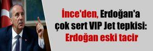 İnce'den,  Erdoğan'a çok sert VIP Jet tepkisi: Erdoğan eski tacir