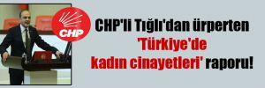 CHP'li Tığlı'dan ürperten 'Türkiye'de kadın cinayetleri' raporu!