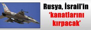 Rusya, İsrail'in 'kanatlarını kırpacak'