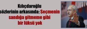 Kılıçdaroğlu sözlerinin arkasında: Seçmenin sandığa gitmeme gibi bir lüksü yok