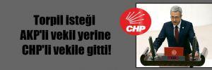 Torpil isteği AKP'li vekil yerine CHP'li vekile gitti!