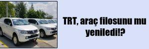 TRT, araç filosunu mu yeniledi!?