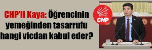 CHP'li Kaya: Öğrencinin yemeğinden tasarrufu hangi vicdan kabul eder?