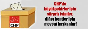 CHP'de büyükşehirler için sürpriz isimler, diğer kentler için mevcut başkanlar!
