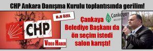 CHP Ankara Danışma Kurulu toplantısında gerilim! Çankaya Belediye Başkanı da ön seçim istedi salon karıştı!