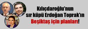 Kılıçdaroğlu'nun sır küpü Erdoğan Toprak'ın Beşiktaş için planları!