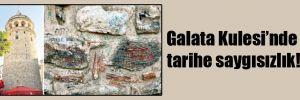 Galata Kulesi'nde tarihe saygısızlık!