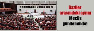 Gaziler arasındaki ayrım Meclis gündeminde!