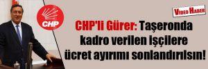 CHP'li Gürer: Taşeronda kadro verilen işçilere ücret ayırımı sonlandırılsın!
