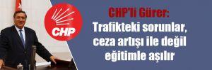 CHP'li Gürer: Trafikteki sorunlar, ceza artışı ile değil eğitimle aşılır