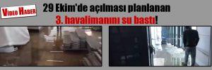 29 Ekim'de açılması planlanan 3. havalimanını su bastı!