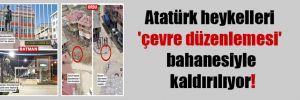 Atatürk heykelleri 'çevre düzenlemesi' bahanesiyle kaldırılıyor!