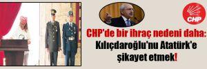CHP'de bir ihraç nedeni daha: Kılıçdaroğlu'nu Atatürk'e şikayet etmek!