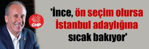 'İnce, ön seçim olursa İstanbul adaylığına sıcak bakıyor'