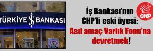 İş Bankası'nın CHP'li eski üyesi: Asıl amaç Varlık Fonu'na devretmek!