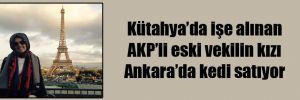 Kütahya'da işe alınan AKP'li eski vekilin kızı Ankara'da kedi satıyor