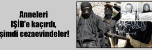 Anneleri IŞİD'e kaçırdı, şimdi cezaevindeler!